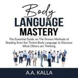Body Language Mastery The Essential Guide on The Proven Methods of Reading Even the Tiniest Body Language to Discover What Others are Thinking, A.A. Kalla