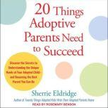 20 Things Adoptive Parents Need to Succeed Discover the Secrets to Understanding the Unique Needs of Your Adopted Child-and Becoming the Best Parent You Can Be, Sherrie Eldridge