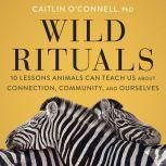 Wild Rituals 10 Lessons Animals Can Teach Us About Connection, Community, and Ourselves, Caitlin O'Connell