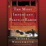 The Most Important Place on Earth What a Christian Home Looks Like and How to Build One, Robert Wolgemuth