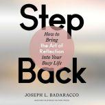 Step Back Bringing the Art of Reflection into Your Busy Life, Joseph L. Badaracco