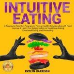 INTUITIVE EATING A Pragmatic Non-Diet Program to Form a Healthy Relationship with Food. Improve & Learn Your Eating Habits to Stop Binge Eating, Emotional Eating, and Overeating. NEW VERSION, EVELYN HARRISON