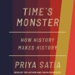 Time's Monster How History Makes History, Priya Satia