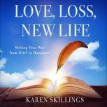 Love, Loss, New Life Writing Your Way from Grief to Happiness, Karen Skillings