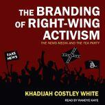 The Branding of Right-Wing Activism The News Media and the Tea Party, Khadijah Costley White