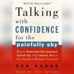 Talking with Confidence for the Painfully Shy How to Overcome Nervousness, Speak-Up, and Speak Out in Any Social or Business Situation, Don Gabor