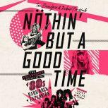 Nothin' But a Good Time The Uncensored History of the '80s Hard Rock Explosion, Tom Beaujour