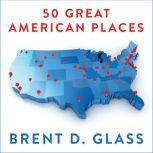 50 Great American Places Essential Historic Sites Across the U.S., Brent D. Glass