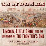 38 Nooses Lincoln, Little Crow, and the Beginning of the Frontier's End, Scott W. Berg