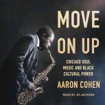 Move On Up Chicago Soul Music and Black Cultural Power, Aaron Cohen