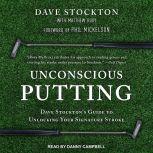 Unconscious Putting Dave Stockton's Guide to Unlocking Your Signature Stroke, Dave Stockton