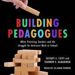 Building Pedagogues White Practicing Teachers and the Struggle for Antiracist Work in Schools, Zachary A. Casey