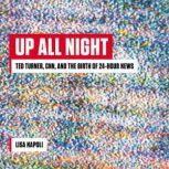Up All Night Ted Turner, CNN, and the Birth of 24-Hour News, Lisa Napoli