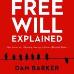 Free Will Explained How Science and Philosophy Converge to Create a Beautiful Illusion, Dan Barker