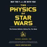 The Physics of Star Wars The Science Behind a Galaxy Far, Far Away, Patrick Johnson