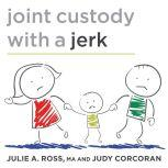 Joint Custody with a Jerk Raising a Child with an Uncooperative Ex, Judy Corcoran
