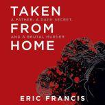 Taken from Home A Father, a Dark Secret, and a Brutal Murder, Eric Francis