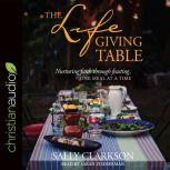 The Lifegiving Table Nurturing Faith through Feasting, One Meal at a Time, Sally Clarkson