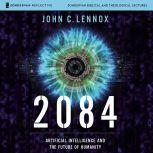 2084: Audio Lectures Artificial Intelligence and the Future of Humanity, John C. Lennox