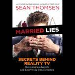 Married Lies The Secrets Behind Reality TV, Overcoming Adversity, and Discovering Transformation, Sean Thomsen