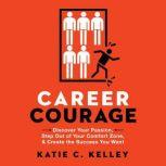 Career Courage Discover Your Passion, Step Out of Your Comfort Zone, and Create the Success You Want, Katie C. Kelley