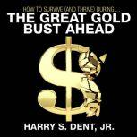 How to Survive (and Thrive) During the Great Gold Bust Ahead, Harry S. Dent