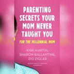 Parenting Secrets Your Mom Never Taught You For the Millennial Mom, Kirk Martin; Pat Pearson; Brad Worthley; Colette Carlson; Dr. Larry Iverson; Jennifer Sedlock; Zig Ziglar; Laura Stack, CSP, MBA; Omar Periu; Sharon Ballantine; Rob Lane; Cara Lane