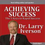 Achieving Greatness The 5 Keys to Rapid Success, Dr. Larry Iverson