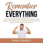 Remember Everything The Comprehensive Guide on How to Remember Anything, Learn the Proven Ways and Useful Tips on How to Overcome Forgetfulness to Improve Your Memory, Ryan Daniels