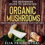 The Beginners  Guide to Growing Organic Mushrooms Indoor and Outdoor Cultivation, Elia Friedenthal