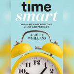 Time Smart How to Reclaim Your Time and Live a Happier Life, Ashley Whillans