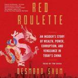 Red Roulette An Insider's Story of Wealth, Power, Corruption, and Vengeance in Today's China, Desmond Shum
