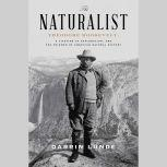 The Naturalist Theodore Roosevelt, A Lifetime of Exploration, and the Triumph of American Natural History, Darrin Lunde