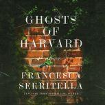 Ghosts of Harvard A Novel, Francesca Serritella