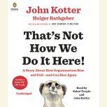 That's Not How We Do It Here! A Story about How Organizations Rise and Fall--and Can Rise Again, John Kotter