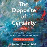 The Opposite of Certainty Fear, Faith, and Life in Between, Janine Urbaniak Reid
