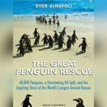 The Great Penguin Rescue 40,000 Penguins, a Devastating Oil Spill, and the Inspiring Story of the World's Largest Animal Rescue, Dyan deNapoli