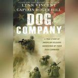 Dog Company A True Story of American Soldiers Abandoned by Their High Command, Lynn Vincent