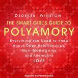 The Smart Girl's Guide to Polyamory Everything You Need to Know About Open Relationships, Non-Monogamy, and Alternative Love, Dedeker Winston