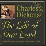 The Life of Our Lord Written for His Children During the Years 1846 to 1849, Charles Dickens