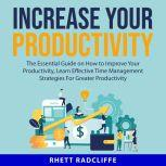 Increase Your Productivity: The Essential Guide on How to Improve Your Productivity, Learn Effective Time Management Strategies For Greater Productivity, Rhett Radcliffe
