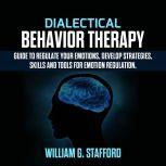 Dialectical Behavior Therapy : Guide to Regulate Your Emotions, Develop Strategies, Skills and Tools for Emotion Regulation, William G. Stafford