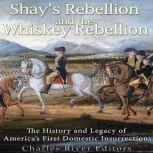 Shays' Rebellion and the Whiskey Rebellion: The History and Legacy of Early America's Domestic Insurrections, Charles River Editors