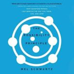 The Possibility Principle How Quantum Physics Can Improve the Way You Think, Live, and Love, Mel Schwartz