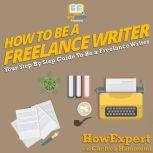 How To Be A Freelance Writer Your Step By Step Guide To Be a Freelance Writer, HowExpert