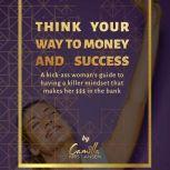 Think your way to money and success!: A kick-ass woman's guide to having a killer mindset that makes her $$$ in the bank, Camilla Kristiansen