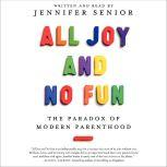 All Joy and No Fun The Paradox of Modern Parenthood, Jennifer Senior