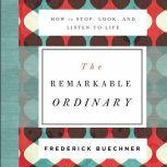 The Remarkable Ordinary How to Stop, Look, and Listen to Life, Frederick Buechner