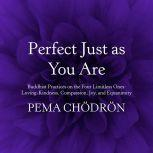 Perfect Just as You Are Buddhist Practices on the Four Limitless Ones: Loving-Kindness, Compassion, Joy, and Equanimity, Pema Chodron