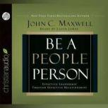 Be a People Person Effective Leadership Through Effective Relationships, John C. Maxwell